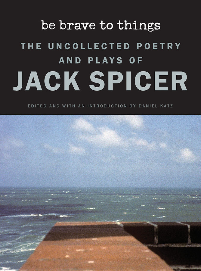 cover of Be Brave to Things: The Uncollected Poems and Plays of Jack Spicer